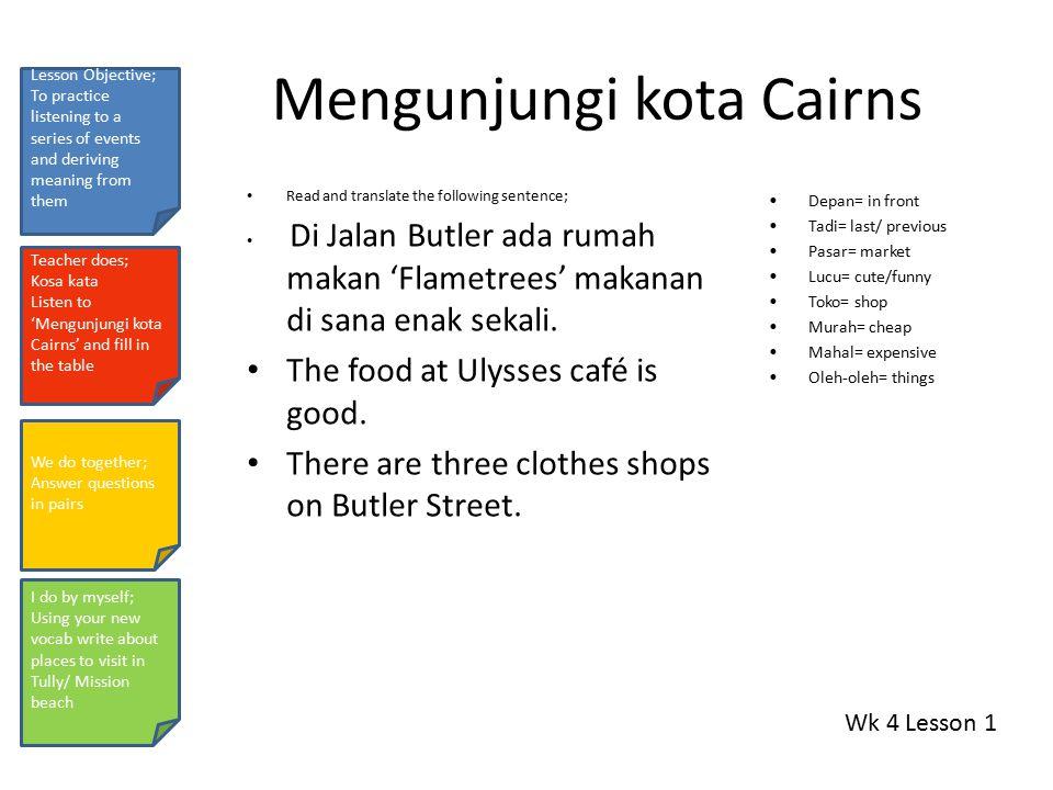 Mengunjungi kota Cairns Read and translate the following sentence; Di Jalan Butler ada rumah makan 'Flametrees' makanan di sana enak sekali.