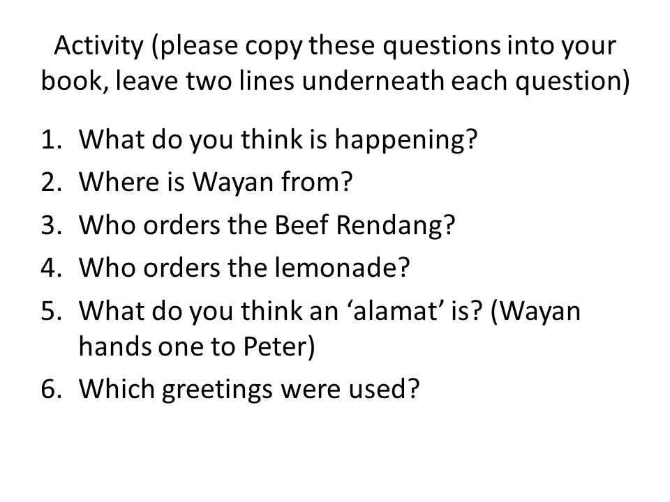 Activity (please copy these questions into your book, leave two lines underneath each question) 1.What do you think is happening? 2.Where is Wayan fro