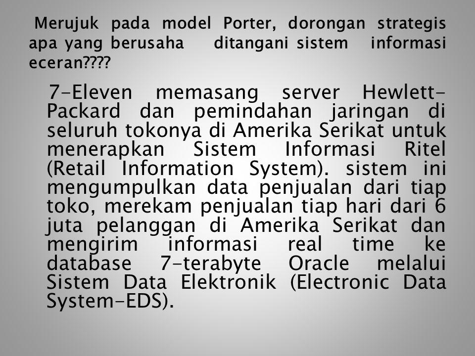 Merujuk pada model Porter, dorongan strategis apa yang berusaha ditangani sistem informasi eceran???? 7-Eleven memasang server Hewlett- Packard dan pe