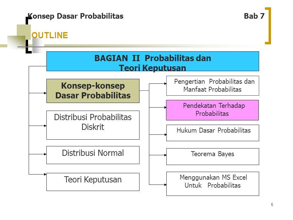 17 OUTLINE Konsep Dasar Probabilitas Bab 7 BAGIAN II Probabilitas dan Teori Keputusan Konsep-konsep Dasar Probabilitas Distribusi Probabilitas Diskrit Distribusi Normal Teori Keputusan Pengertian Probabilitas dan Manfaat Probabilitas Pendekatan Terhadap Probabilitas Hukum Dasar Probabilitas Teorema Bayes Menggunakan MS Excel untuk Probabilitas