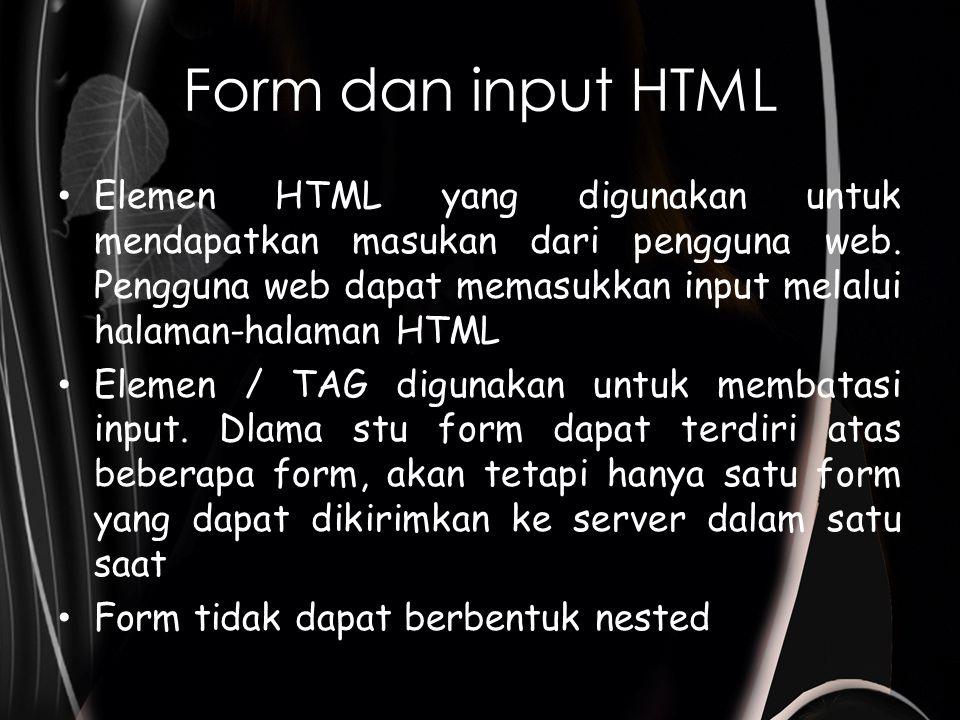 Form dan input HTML Sintaks Atribut Action tempat menspesifikasikan URL yang akan digunakan sebagai pemrogses field input form URL adalah lokasi dokumen yang akan melakukan proses terhadap input dari form Atribut method digunakna untuk menyatakan bagaimana masukan-masukan berasal dari form dikirmkan kepada program.