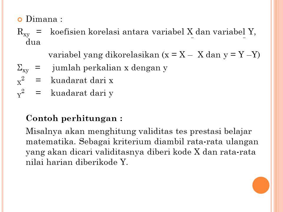 Dimana : R xy = koefisien korelasi antara variabel X dan variabel Y, dua variabel yang dikorelasikan (x = X – X dan y = Y –Y) Σ xy = jumlah perkalian x dengan y X 2 = kuadarat dari x Y 2 = kuadarat dari y Contoh perhitungan : Misalnya akan menghitung validitas tes prestasi belajar matematika.
