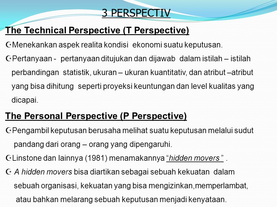The Technical Perspective (T Perspective)  Menekankan aspek realita kondisi ekonomi suatu keputusan.