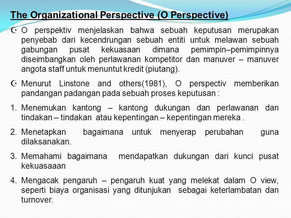 The Organizational Perspective (O Perspective)  O perspektiv menjelaskan bahwa sebuah keputusan merupakan penyebab dari kecendrungan sebuah entiti untuk melawan sebuah gabungan pusat kekuasaan dimana pemimpin–pemimpinnya diseimbangkan oleh perlawanan kompetitor dan manuver – manuver angota staff untuk menuntut kredit (piutang).