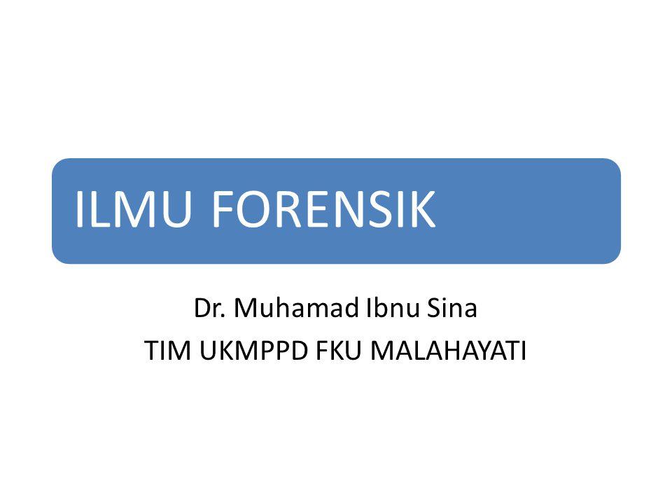 ILMU FORENSIK Dr. Muhamad Ibnu Sina TIM UKMPPD FKU MALAHAYATI