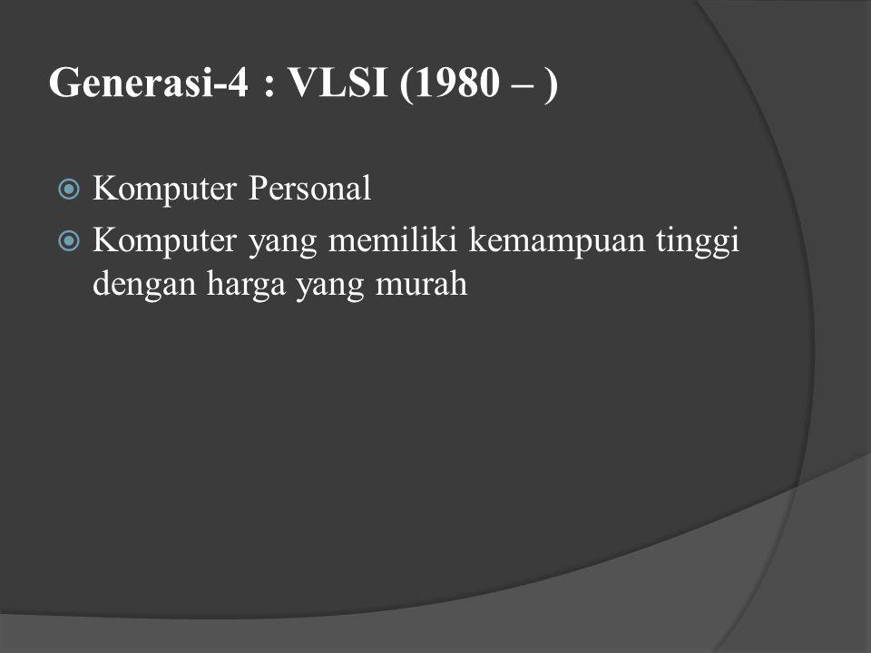 Generasi-4 : VLSI (1980 – )  Komputer Personal  Komputer yang memiliki kemampuan tinggi dengan harga yang murah