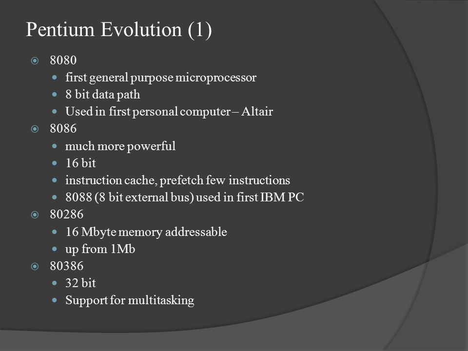 Pentium Evolution (1)  8080 first general purpose microprocessor 8 bit data path Used in first personal computer – Altair  8086 much more powerful 16 bit instruction cache, prefetch few instructions 8088 (8 bit external bus) used in first IBM PC  80286 16 Mbyte memory addressable up from 1Mb  80386 32 bit Support for multitasking