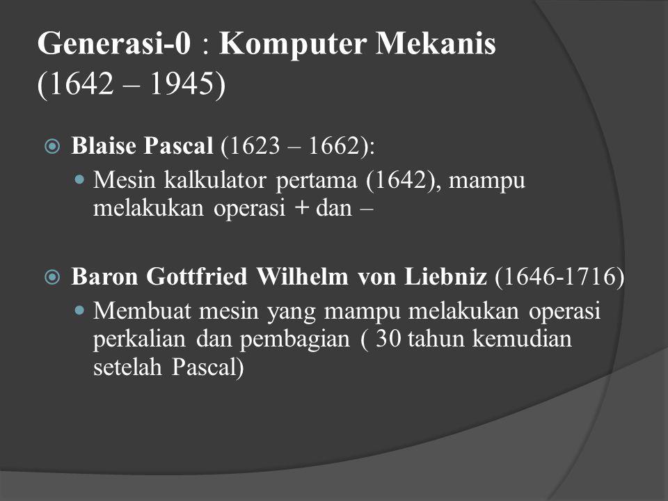 Generasi-0 : Komputer Mekanis (1642 – 1945)  Blaise Pascal (1623 – 1662): Mesin kalkulator pertama (1642), mampu melakukan operasi + dan –  Baron Gottfried Wilhelm von Liebniz (1646-1716) Membuat mesin yang mampu melakukan operasi perkalian dan pembagian ( 30 tahun kemudian setelah Pascal)