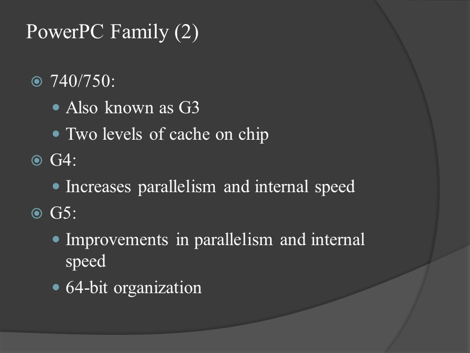 PowerPC Family (2)  740/750: Also known as G3 Two levels of cache on chip  G4: Increases parallelism and internal speed  G5: Improvements in parallelism and internal speed 64-bit organization