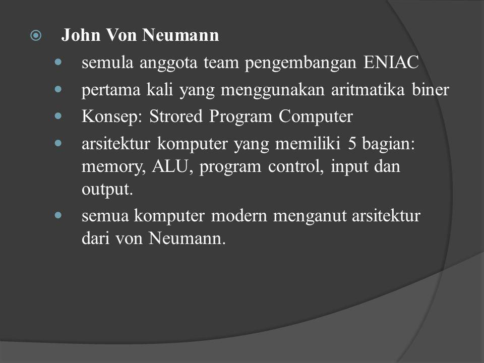  John Von Neumann semula anggota team pengembangan ENIAC pertama kali yang menggunakan aritmatika biner Konsep: Strored Program Computer arsitektur komputer yang memiliki 5 bagian: memory, ALU, program control, input dan output.