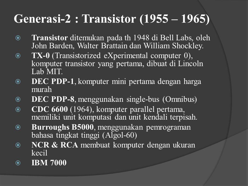 Generasi-2 : Transistor (1955 – 1965)  Transistor ditemukan pada th 1948 di Bell Labs, oleh John Barden, Walter Brattain dan William Shockley.