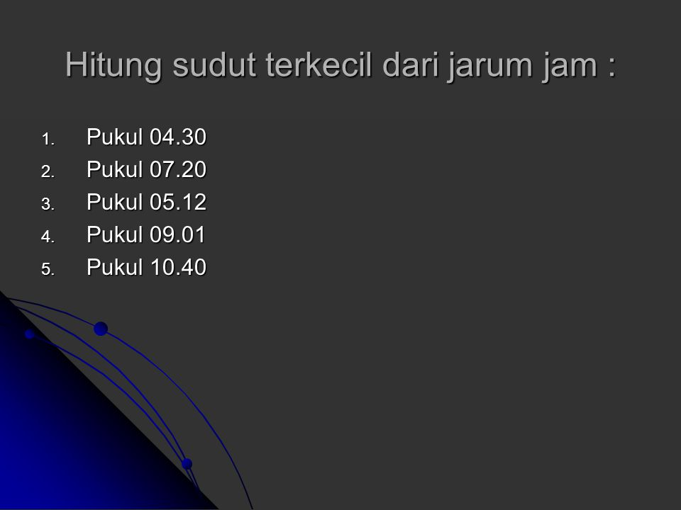 Pukul 02.24 Jarum pendek = Jarum panjang = Sudut antara 2 jarum jam = 144 0 – 72 0 = 72 0 (angka besar dikurang angka kecil) Pukul 05.04 Jarum pendek