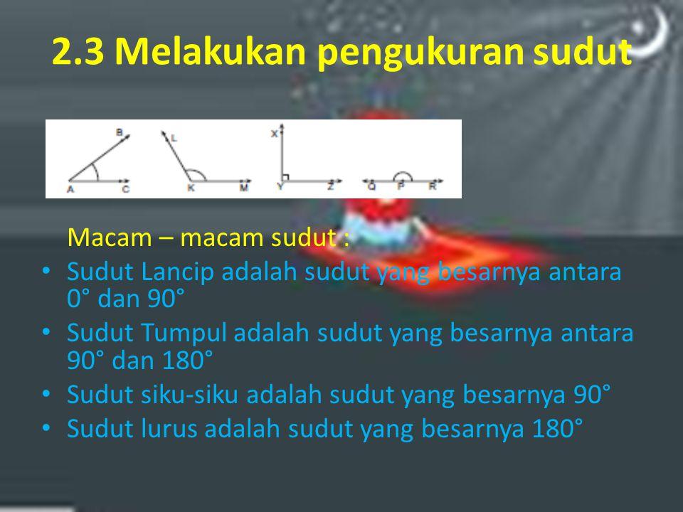 2.3 Melakukan pengukuran sudut Macam – macam sudut : Sudut Lancip adalah sudut yang besarnya antara 0° dan 90° Sudut Tumpul adalah sudut yang besarnya