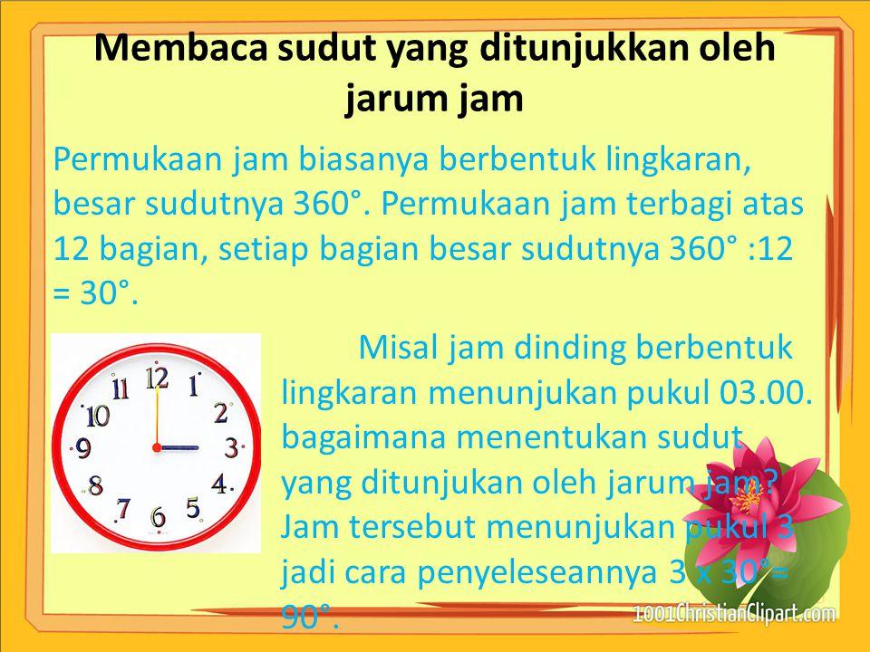 Membaca sudut yang ditunjukkan oleh jarum jam Permukaan jam biasanya berbentuk lingkaran, besar sudutnya 360°. Permukaan jam terbagi atas 12 bagian, s