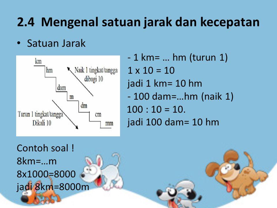 2.4 Mengenal satuan jarak dan kecepatan Satuan Jarak - 1 km= … hm (turun 1) 1 x 10 = 10 jadi 1 km= 10 hm - 100 dam=…hm (naik 1) 100 : 10 = 10. jadi 10
