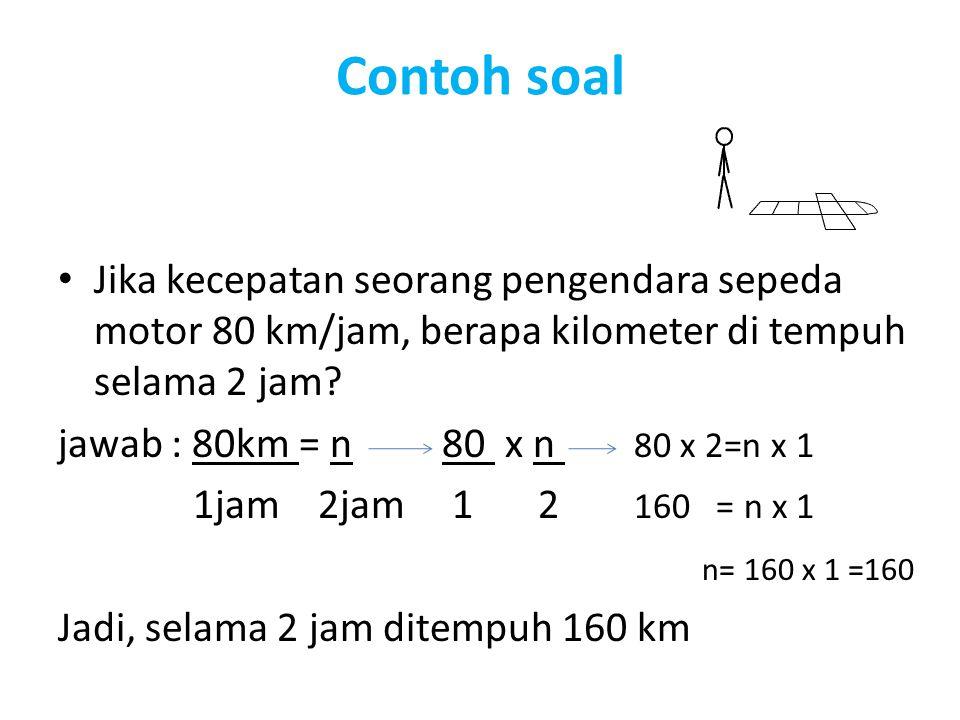 Contoh soal Jika kecepatan seorang pengendara sepeda motor 80 km/jam, berapa kilometer di tempuh selama 2 jam? jawab : 80km = n80 x n 80 x 2=n x 1 1ja