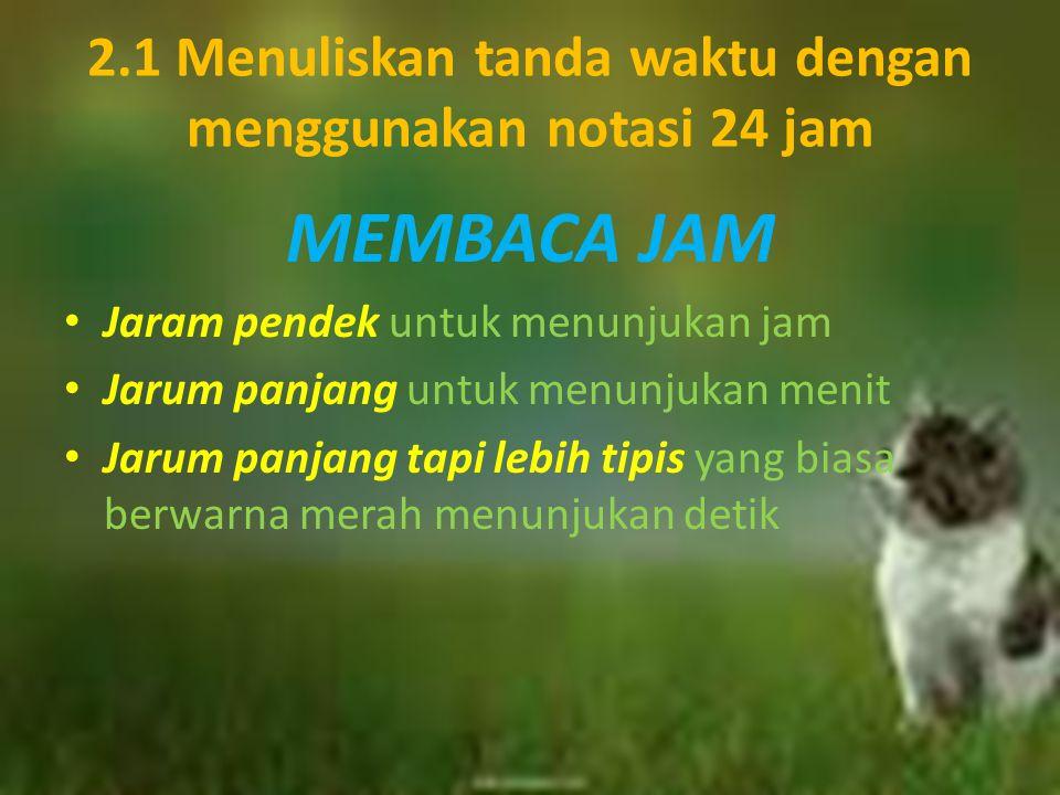 2.1 Menuliskan tanda waktu dengan menggunakan notasi 24 jam MEMBACA JAM Jaram pendek untuk menunjukan jam Jarum panjang untuk menunjukan menit Jarum p