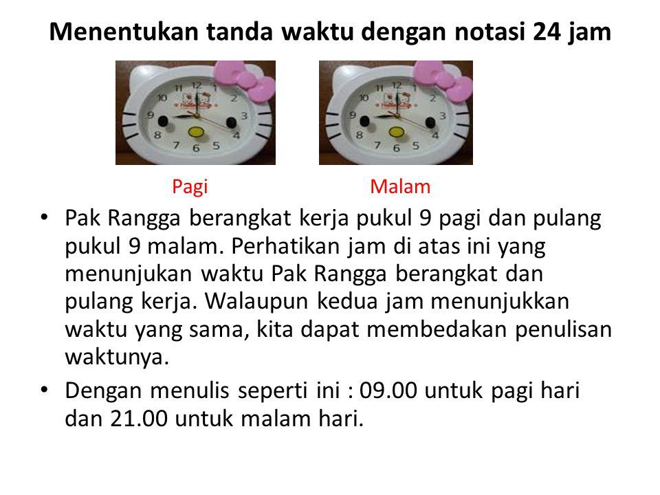 Menentukan tanda waktu dengan notasi 24 jam PagiMalam Pak Rangga berangkat kerja pukul 9 pagi dan pulang pukul 9 malam. Perhatikan jam di atas ini yan