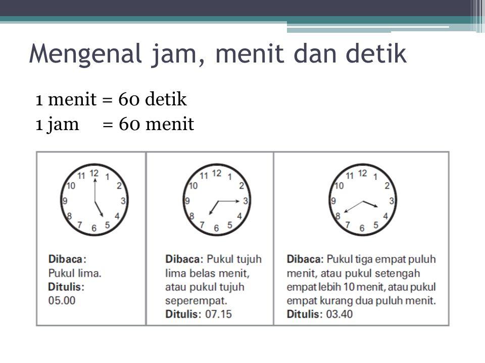 Mengenal jam, menit dan detik 1 menit = 60 detik 1 jam = 60 menit