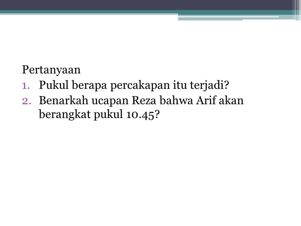 Pertanyaan 1.Pukul berapa percakapan itu terjadi? 2.Benarkah ucapan Reza bahwa Arif akan berangkat pukul 10.45?