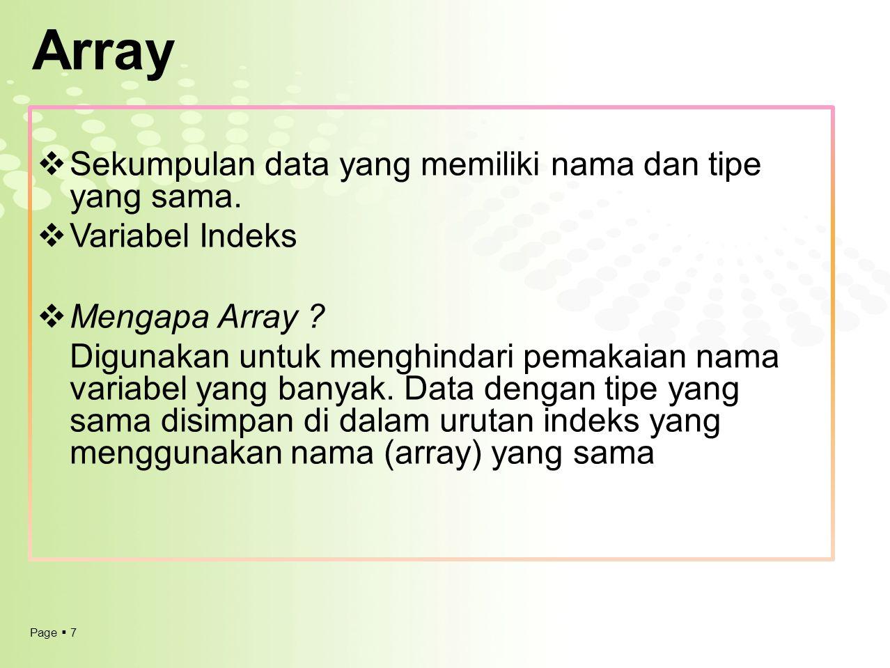 Page  7 Array  Sekumpulan data yang memiliki nama dan tipe yang sama.  Variabel Indeks  Mengapa Array ? Digunakan untuk menghindari pemakaian nama
