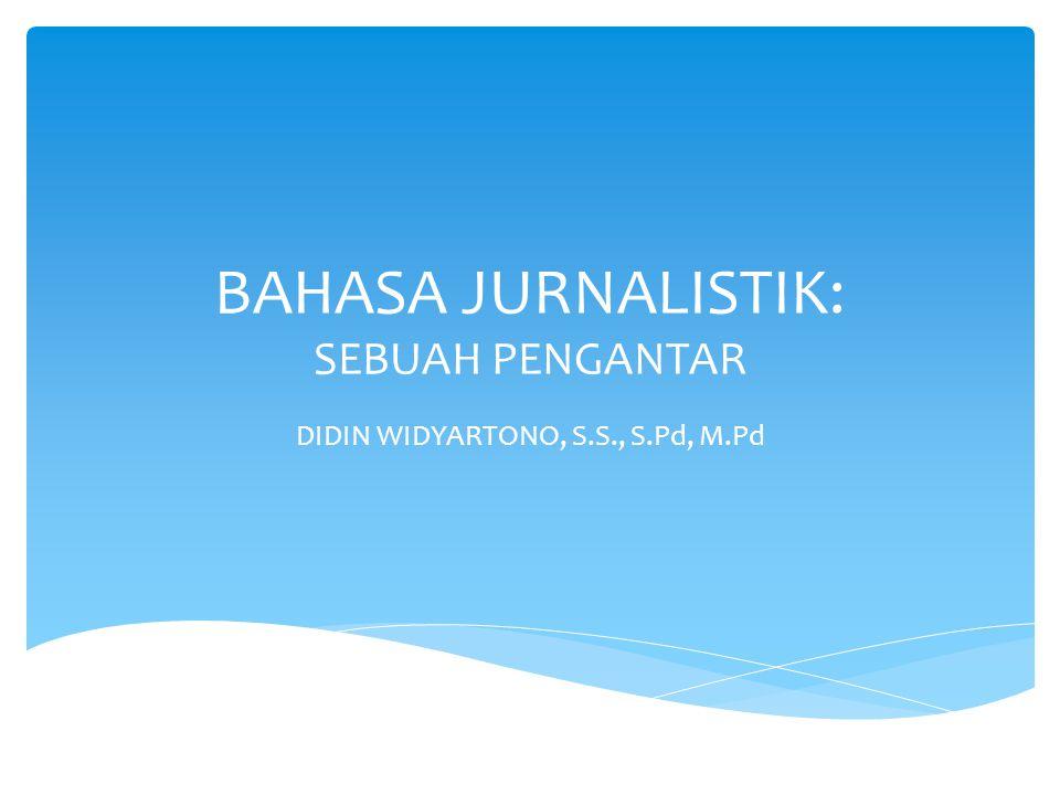 BAHASA JURNALISTIK: SEBUAH PENGANTAR DIDIN WIDYARTONO, S.S., S.Pd, M.Pd