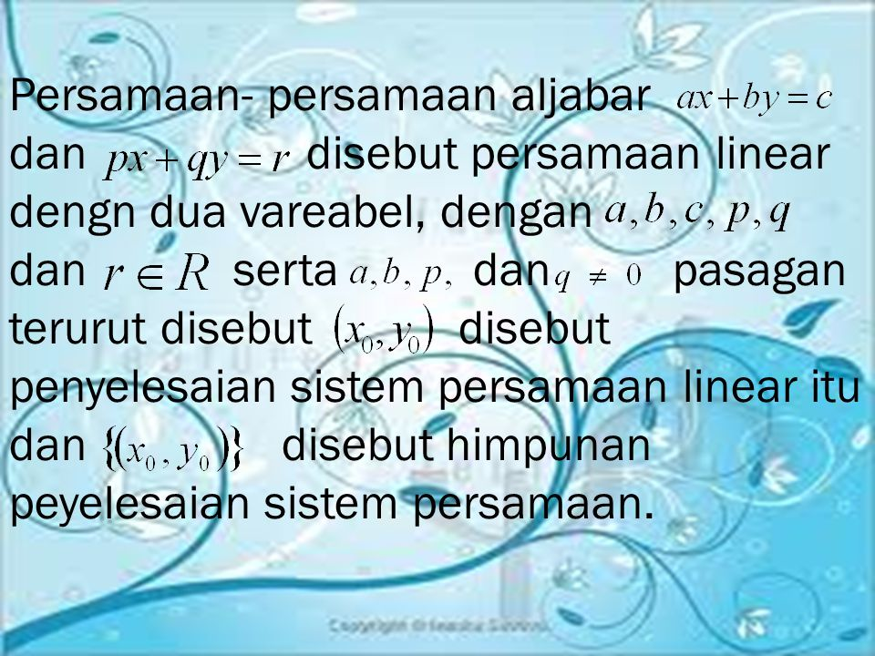 Persamaan- persamaan aljabar dan disebut persamaan linear dengn dua vareabel, dengan dan serta dan pasagan terurut disebut disebut penyelesaian sistem persamaan linear itu dan disebut himpunan peyelesaian sistem persamaan.