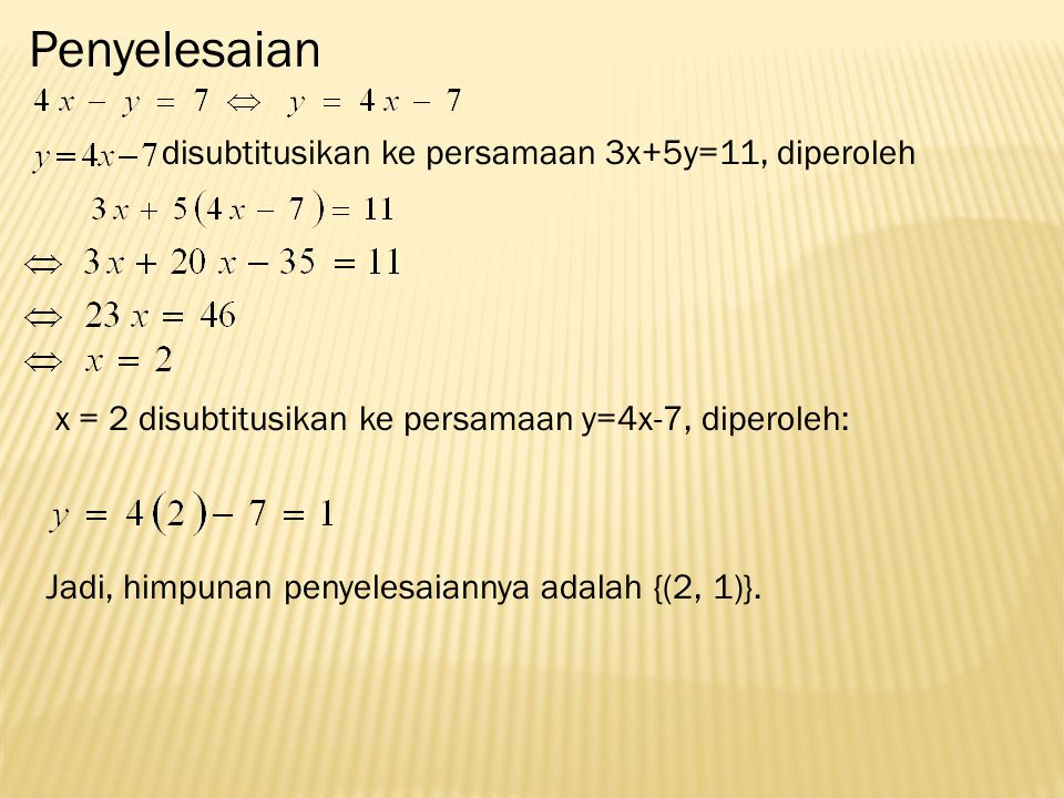Penyelesaian disubtitusikan ke persamaan 3x+5y=11, diperoleh x = 2 disubtitusikan ke persamaan y=4x-7, diperoleh: Jadi, himpunan penyelesaiannya adalah {(2, 1)}.