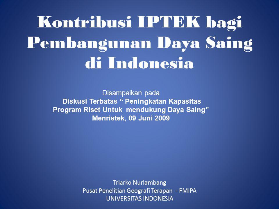 Kontribusi IPTEK bagi Pembangunan Daya Saing di Indonesia Triarko Nurlambang Pusat Penelitian Geografi Terapan - FMIPA UNIVERSITAS INDONESIA Disampaikan pada Diskusi Terbatas Peningkatan Kapasitas Program Riset Untuk mendukung Daya Saing Menristek, 09 Juni 2009