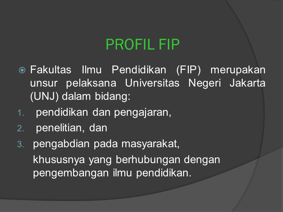 PROFIL FIP  Fakultas Ilmu Pendidikan (FIP) merupakan unsur pelaksana Universitas Negeri Jakarta (UNJ) dalam bidang: 1.