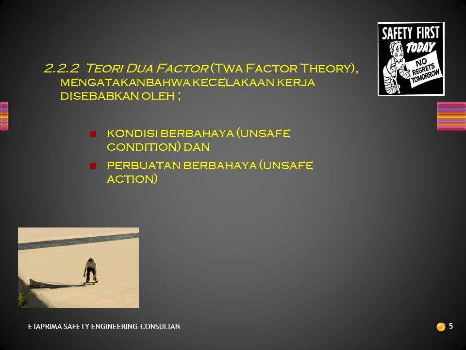 2.2.2 Teori Dua Factor (Twa Factor Theory), mengatakanbahwa kecelakaan kerja disebabkan oleh ; kondisi berbahaya (unsafe condition) dan perbuatan berbahaya (unsafe action) ETAPRIMA SAFETY ENGINEERING CONSULTAN 5