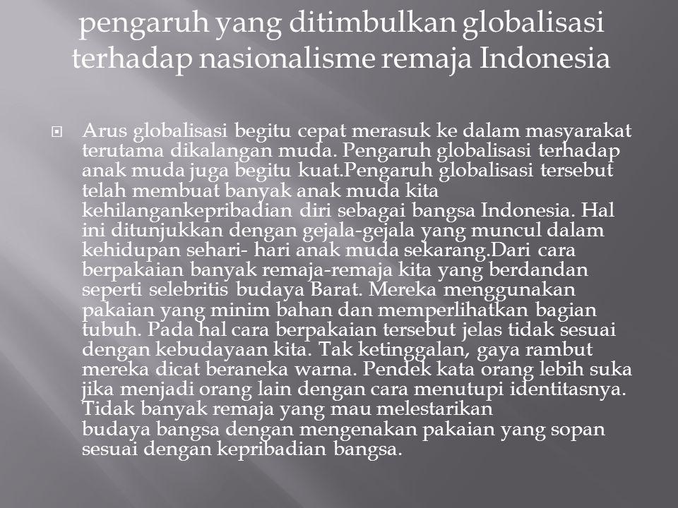  Arus globalisasi begitu cepat merasuk ke dalam masyarakat terutama dikalangan muda. Pengaruh globalisasi terhadap anak muda juga begitu kuat.Pengaru