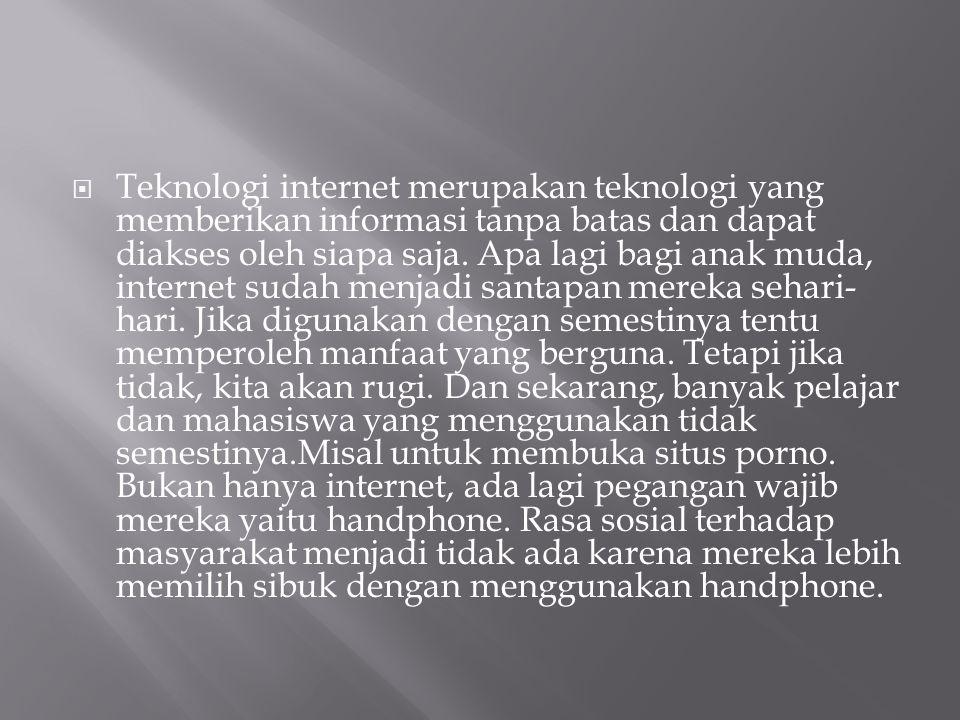  Teknologi internet merupakan teknologi yang memberikan informasi tanpa batas dan dapat diakses oleh siapa saja. Apa lagi bagi anak muda, internet su