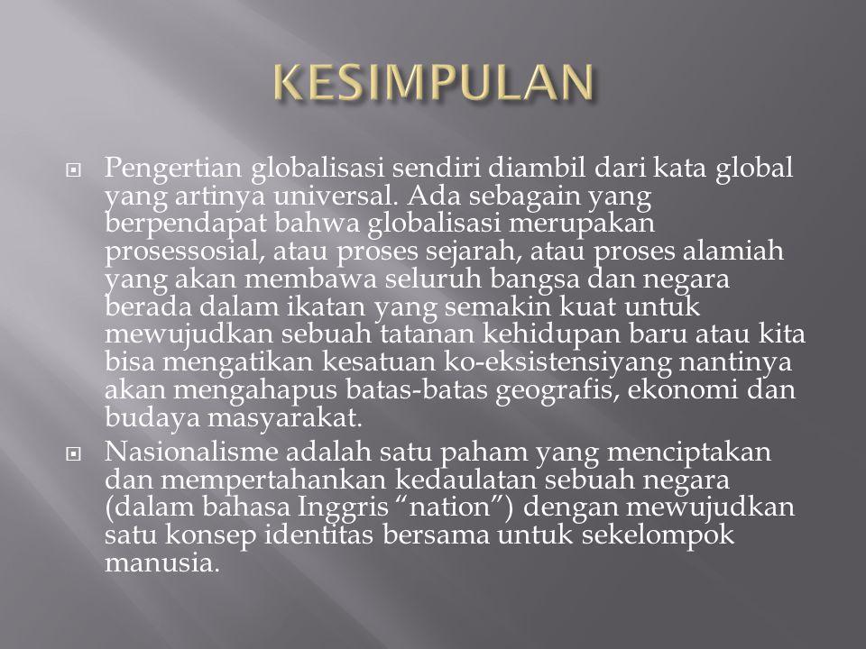  Pengertian globalisasi sendiri diambil dari kata global yang artinya universal. Ada sebagain yang berpendapat bahwa globalisasi merupakan prosessosi