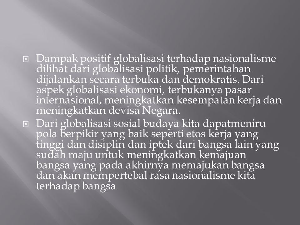  Dampak positif globalisasi terhadap nasionalisme dilihat dari globalisasi politik, pemerintahan dijalankan secara terbuka dan demokratis. Dari aspek