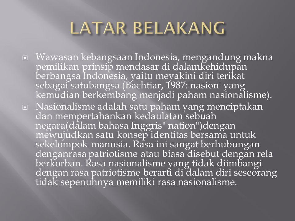  Wawasan kebangsaan Indonesia, mengandung makna pemilikan prinsip mendasar di dalamkehidupan berbangsa Indonesia, yaitu meyakini diri terikat sebagai