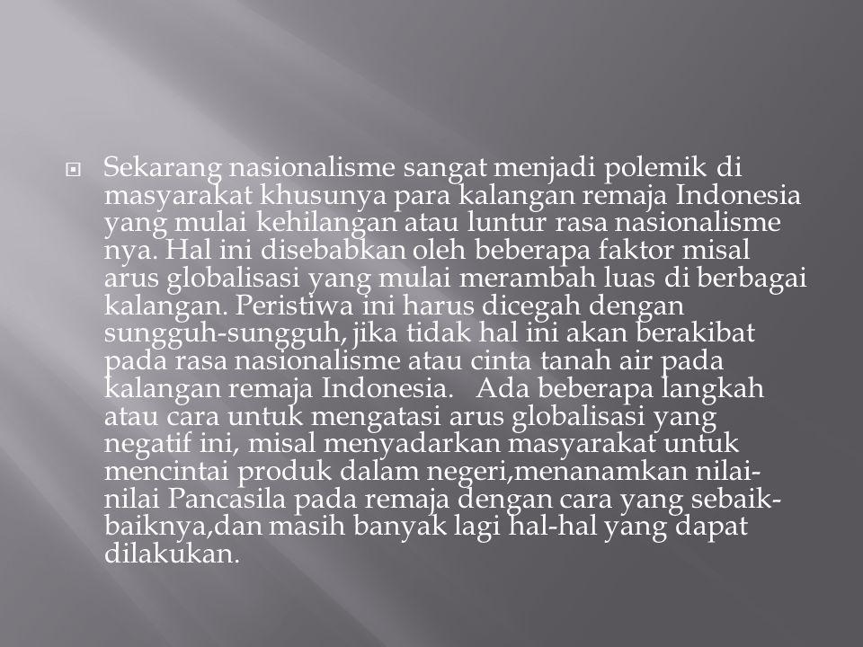  Sekarang nasionalisme sangat menjadi polemik di masyarakat khusunya para kalangan remaja Indonesia yang mulai kehilangan atau luntur rasa nasionalis