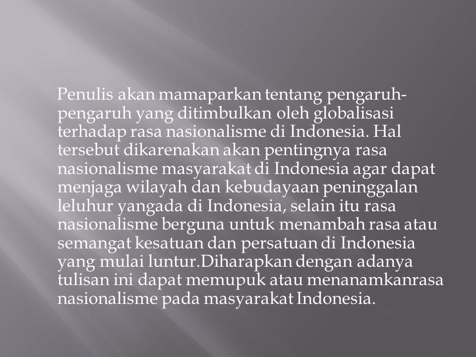 Penulis akan mamaparkan tentang pengaruh- pengaruh yang ditimbulkan oleh globalisasi terhadap rasa nasionalisme di Indonesia. Hal tersebut dikarenakan