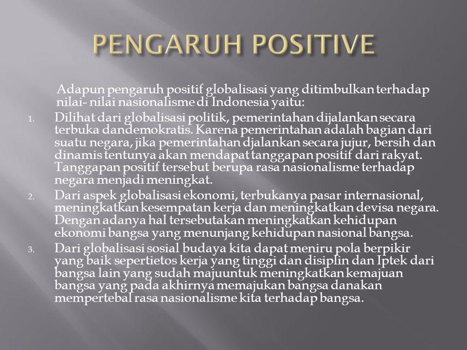 Adapun pengaruh positif globalisasi yang ditimbulkan terhadap nilai- nilai nasionalisme di Indonesia yaitu: 1. Dilihat dari globalisasi politik, pemer