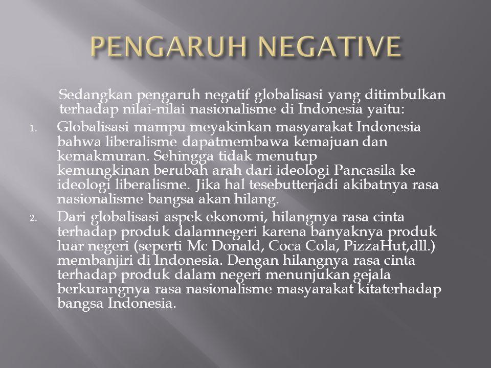Sedangkan pengaruh negatif globalisasi yang ditimbulkan terhadap nilai-nilai nasionalisme di Indonesia yaitu: 1. Globalisasi mampu meyakinkan masyarak