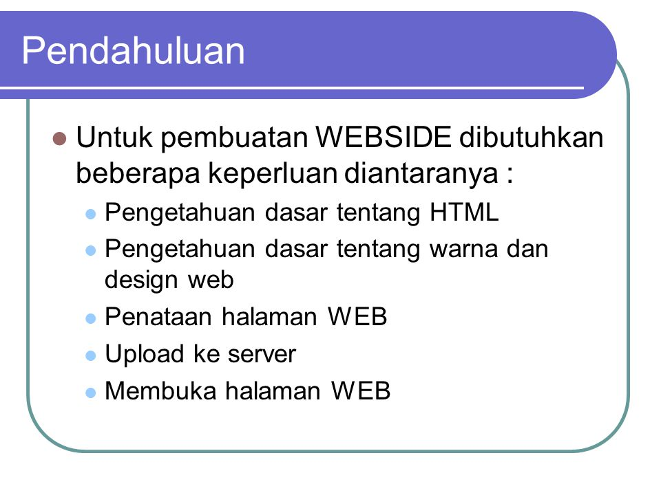 Pendahuluan Untuk pembuatan WEBSIDE dibutuhkan beberapa keperluan diantaranya : Pengetahuan dasar tentang HTML Pengetahuan dasar tentang warna dan design web Penataan halaman WEB Upload ke server Membuka halaman WEB