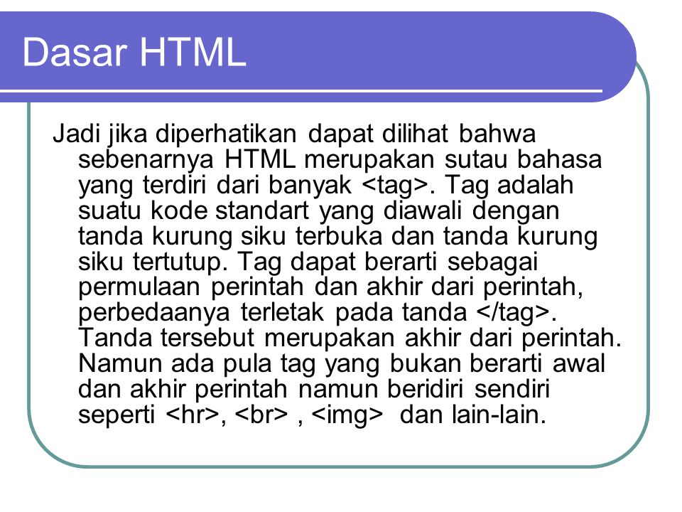 Dasar HTML Jadi jika diperhatikan dapat dilihat bahwa sebenarnya HTML merupakan sutau bahasa yang terdiri dari banyak.