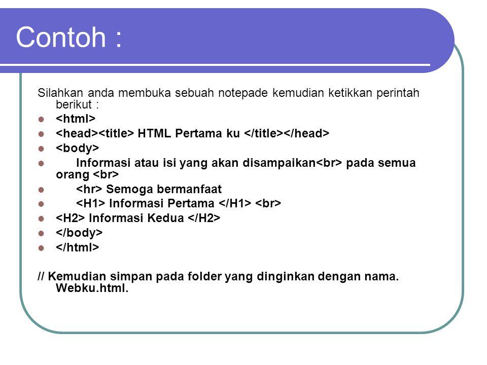 Contoh : Silahkan anda membuka sebuah notepade kemudian ketikkan perintah berikut : HTML Pertama ku Informasi atau isi yang akan disampaikan pada semua orang Semoga bermanfaat Informasi Pertama Informasi Kedua // Kemudian simpan pada folder yang dinginkan dengan nama.