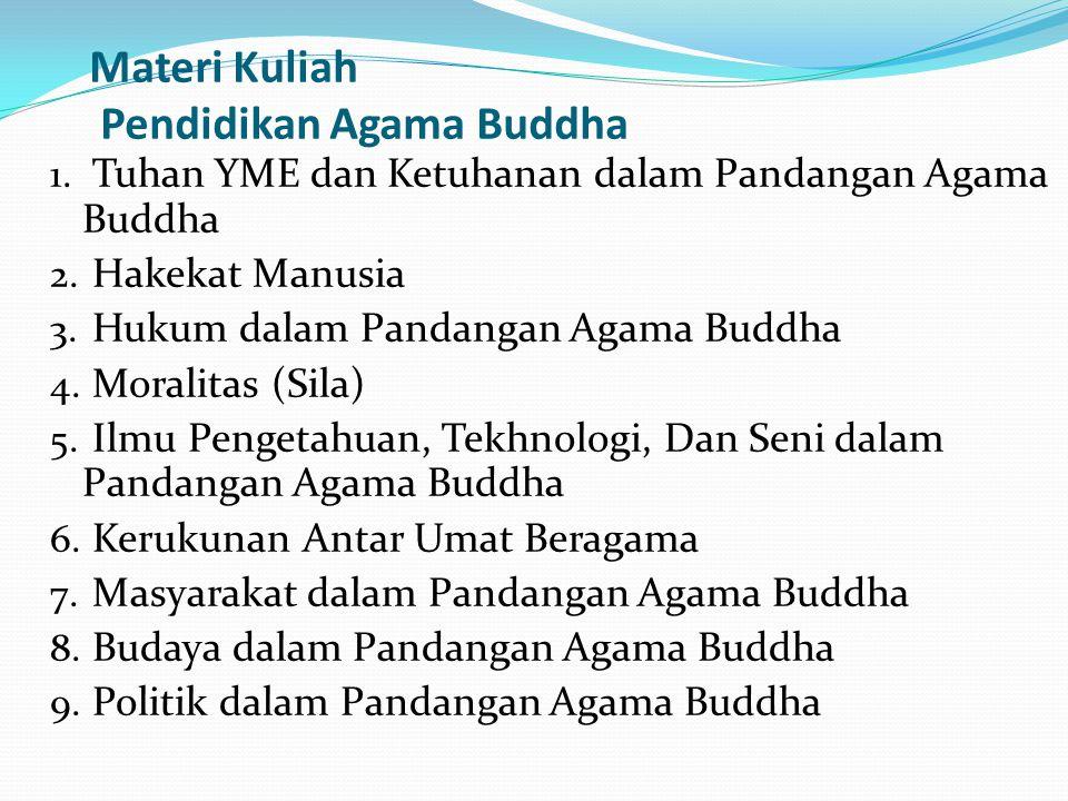 Materi Kuliah Pendidikan Agama Buddha 1. Tuhan YME dan Ketuhanan dalam Pandangan Agama Buddha 2. Hakekat Manusia 3. Hukum dalam Pandangan Agama Buddha