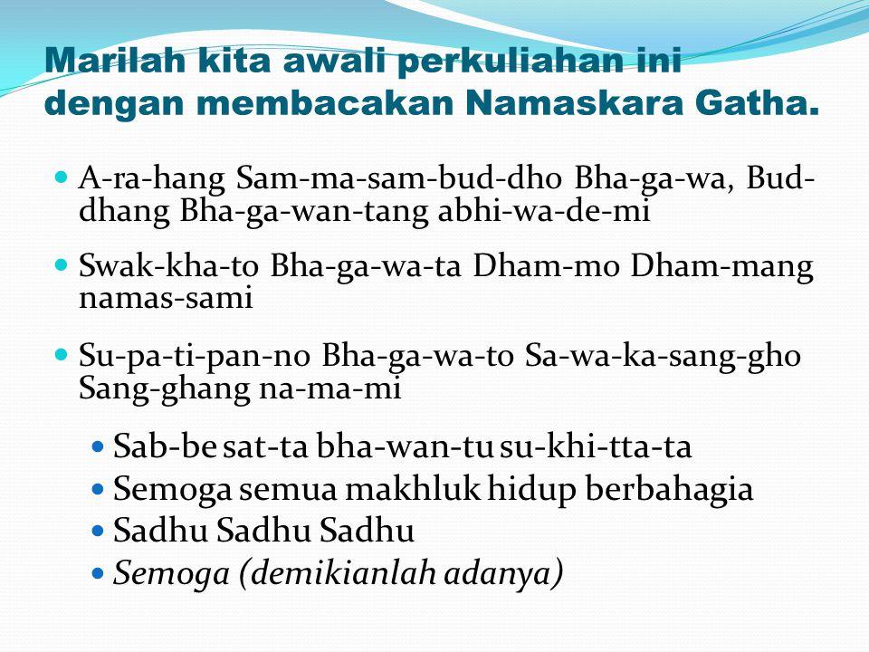 Marilah kita awali perkuliahan ini dengan membacakan Namaskara Gatha. A-ra-hang Sam-ma-sam-bud-dho Bha-ga-wa, Bud- dhang Bha-ga-wan-tang abhi-wa-de-mi
