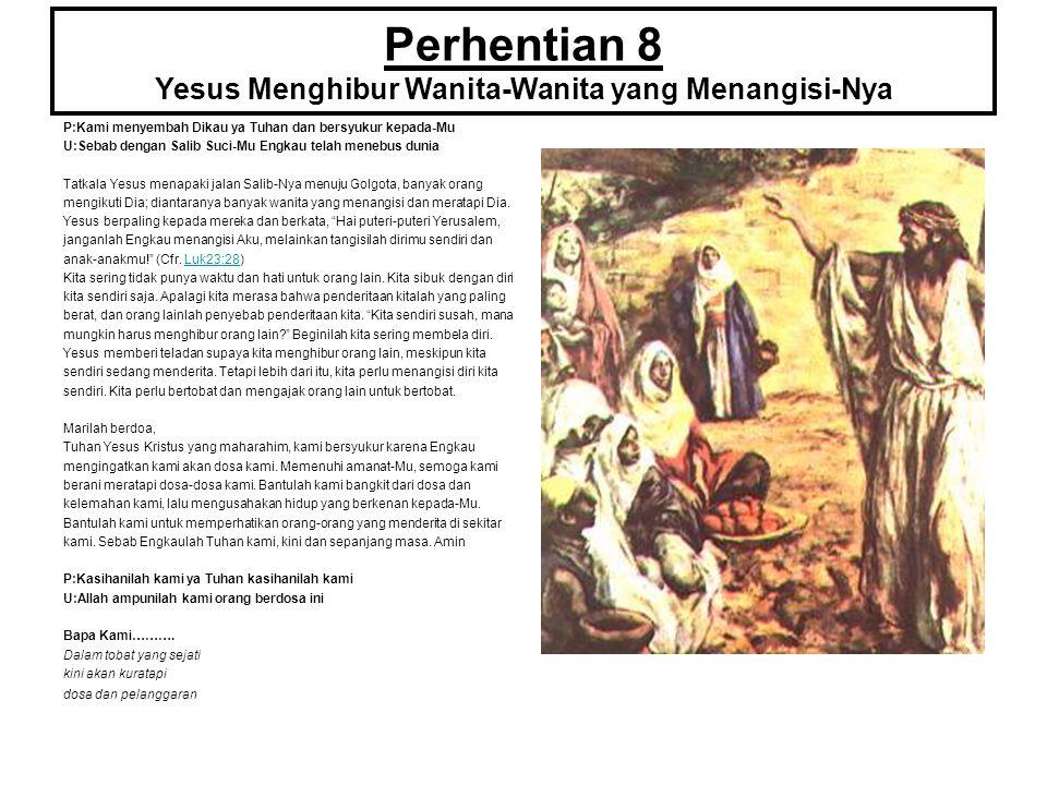 Perhentian 8 Yesus Menghibur Wanita-Wanita yang Menangisi-Nya P:Kami menyembah Dikau ya Tuhan dan bersyukur kepada-Mu U:Sebab dengan Salib Suci-Mu Eng