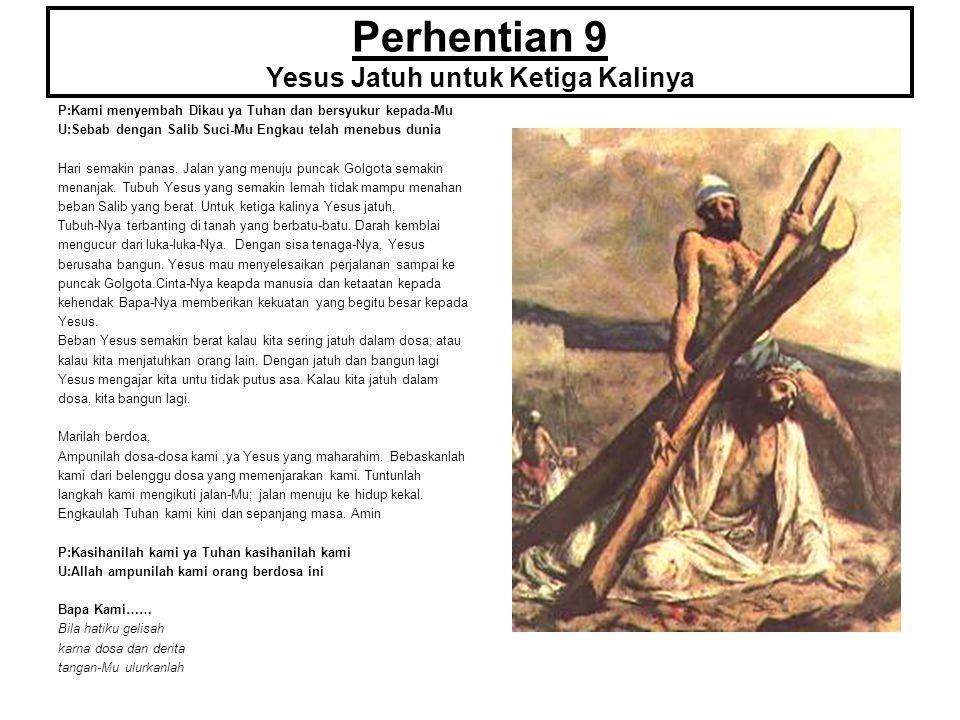 Perhentian 9 Yesus Jatuh untuk Ketiga Kalinya P:Kami menyembah Dikau ya Tuhan dan bersyukur kepada-Mu U:Sebab dengan Salib Suci-Mu Engkau telah menebu