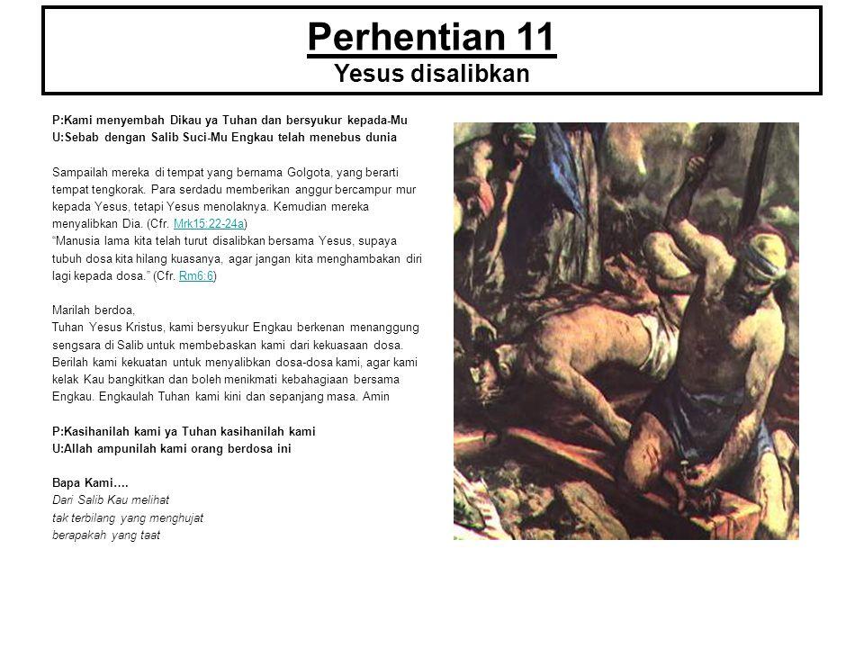 Perhentian 11 Yesus disalibkan P:Kami menyembah Dikau ya Tuhan dan bersyukur kepada-Mu U:Sebab dengan Salib Suci-Mu Engkau telah menebus dunia Sampail