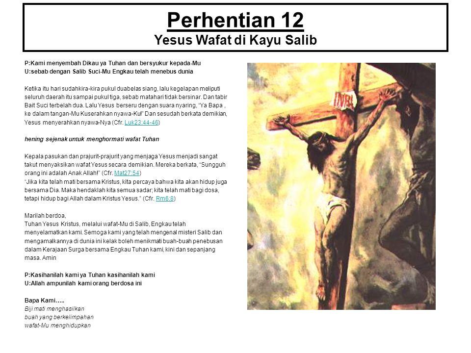 Perhentian 12 Yesus Wafat di Kayu Salib P:Kami menyembah Dikau ya Tuhan dan bersyukur kepada-Mu U:sebab dengan Salib Suci-Mu Engkau telah menebus duni