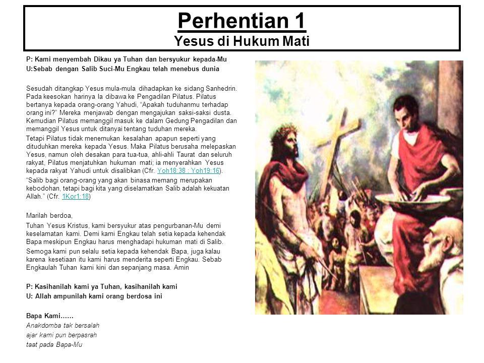 Perhentian 2 Yesus Memanggul Salib P: Kami menyembah Dikau ya Tuhan dan bersyukur kepada-Mu U:Sebab dengan Salib Suci-Mu Engkau telah menebus dunia Yesus tidak bersalah namun dijatuhi hukuman mati.